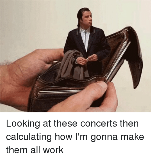 Relatable, How, and Working: Looking at these concerts then calculating how I'm gonna make them all work