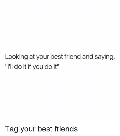 "Best Friend, Dank, and Friends: Looking at your best friend and saying,  ""I'll do it if you do it Tag your best friends"