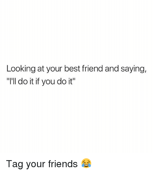 "Best Friend, Friends, and Memes: Looking at your best friend and saying,  ""I'll do it if you do it"" Tag your friends 😂"