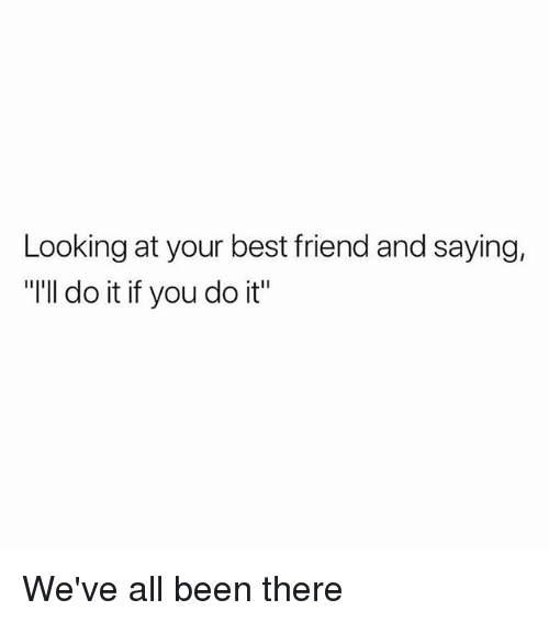 "Best Friend, Memes, and Best: Looking at your best friend and saying.  ""I'll do it if you do it"" We've all been there"