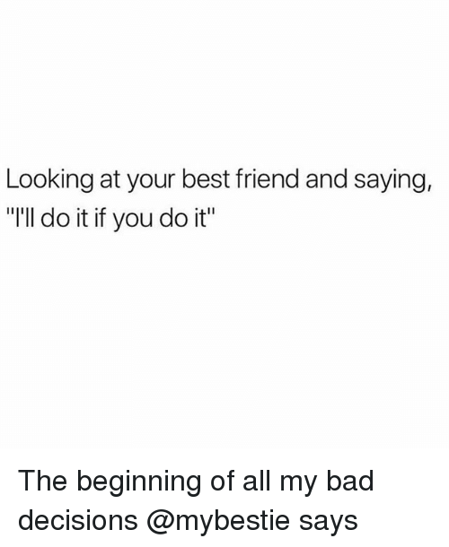 "Bad, Best Friend, and Best: Looking at your best friend and saying,  ""'ll do it if you do it"" The beginning of all my bad decisions @mybestie says"