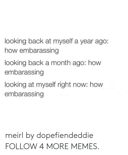 embarassing: looking back at myself a year ago:  how embarassing  looking back a month ago: how  embarassing  looking at myself right now: how  embarassing meirl by dopefiendeddie FOLLOW 4 MORE MEMES.