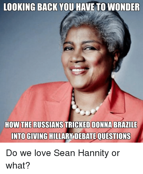 Sean Hannity: LOOKING BACK YOU HAVE TOWONDER  HOW THE RUSSIANS  DONNA BRAZILE  INTO GIVING HILLARY DEBATE QUESTIONS Do we love Sean Hannity or what?