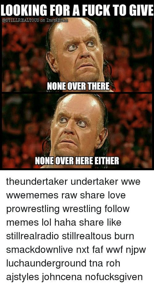 roh: LOOKING FOR A FUCK TO GIVE  ESTILLREALTOUS on Instagaram  NONE OVER THERE  NONE OVER HERE EITHER theundertaker undertaker wwe wwememes raw share love prowrestling wrestling follow memes lol haha share like stillrealradio stillrealtous burn smackdownlive nxt faf wwf njpw luchaunderground tna roh ajstyles johncena nofucksgiven