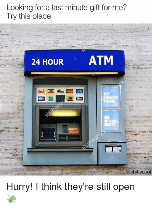 Memes, 🤖, and Visa: Looking for a last minute gift for me?  Try this place.  24 HOUR  ATM  VISA PLUS  EMODEL  BUY  REFINANCE  REMODEL.  @shitty cool Hurry! I think they're still open 💸