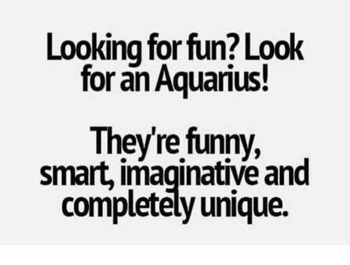 Funny Smart: Looking for fun? Look  for an Aquarius!  Theyre funny,  smart, imaginative and  completely unique.