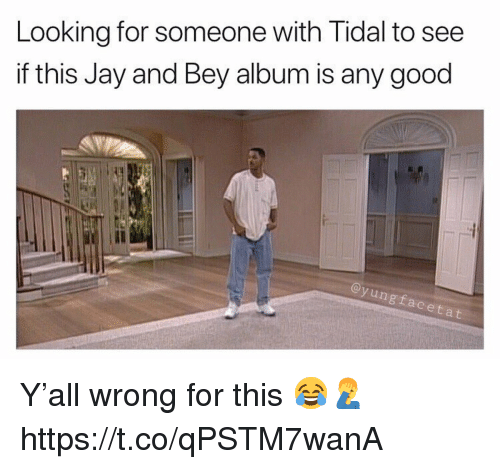 Jay, Tidal, and Good: Looking for someone with Tidal to see  if this Jay and Bey album is any good  Il  ngfaceta Y'all wrong for this 😂🤦♂️ https://t.co/qPSTM7wanA