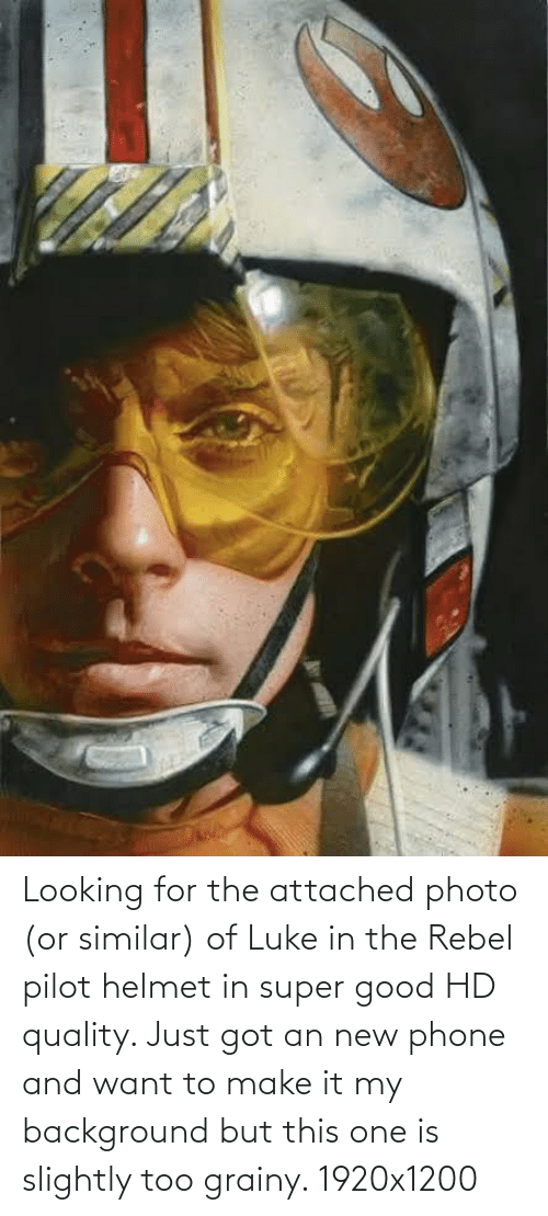 helmet: Looking for the attached photo (or similar) of Luke in the Rebel pilot helmet in super good HD quality. Just got an new phone and want to make it my background but this one is slightly too grainy. 1920x1200