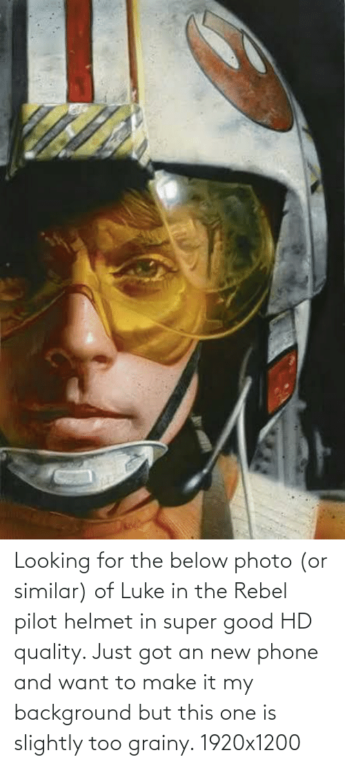 helmet: Looking for the below photo (or similar) of Luke in the Rebel pilot helmet in super good HD quality. Just got an new phone and want to make it my background but this one is slightly too grainy. 1920x1200