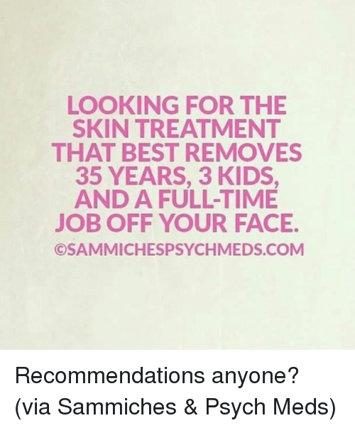 Psych: LOOKING FOR THE  SKIN TREATMENT  THAT BEST REMOVES  35 YEARS, 3 KIDS  AND A FULL-TIME  JOB OFF YOUR FACE.  ©SAMMICHESPSYCHMEDS.COM Recommendations anyone?   (via Sammiches & Psych Meds)