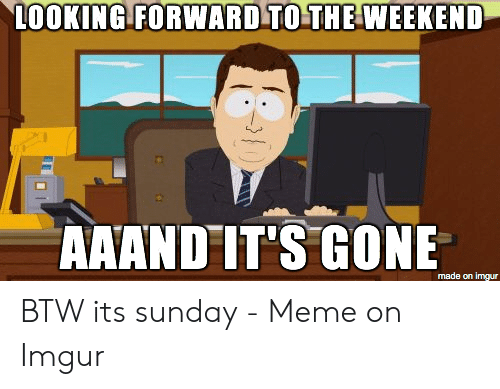 Its Sunday Meme: LOOKING FORWARD TO THE WEEKEND  AAAND IT'S GONE  made on imgur