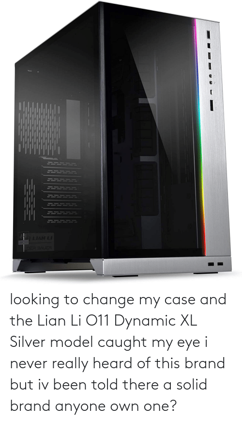 Silver: looking to change my case and the Lian Li O11 Dynamic XL Silver model caught my eye i never really heard of this brand but iv been told there a solid brand anyone own one?