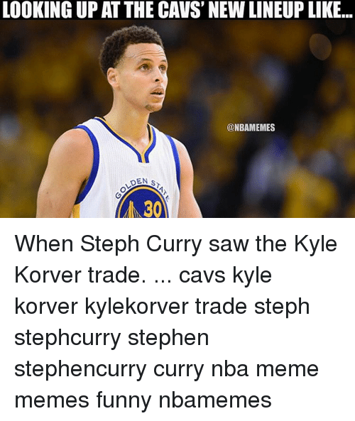 Cavs, Memes, and Stephen: LOOKING UP AT THE CAVS NEWLINEUP LIKE...  @NBAMEMES  DEN S  30 When Steph Curry saw the Kyle Korver trade. ... cavs kyle korver kylekorver trade steph stephcurry stephen stephencurry curry nba meme memes funny nbamemes