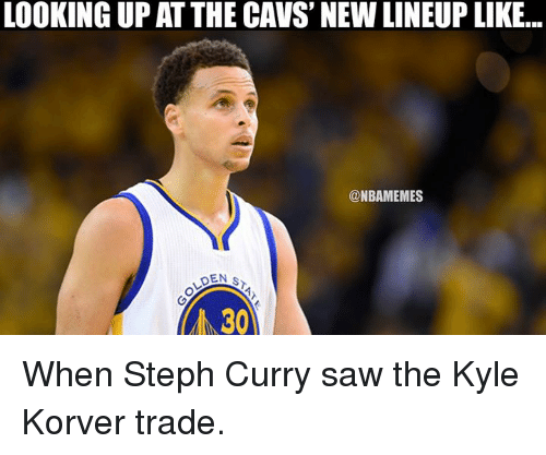 Cavs, Nba, and Kyle Korver: LOOKING UPAT THE CAVS NEW LINEUP LIKE...  @NBAMEMES  DEN S  30 When Steph Curry saw the Kyle Korver trade.