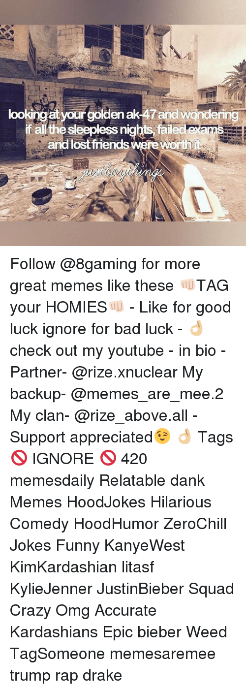ak47: lookingat your golden ak47 and wondering  if all thesleepless nights, failed  and lost friends Wereworth Follow @8gaming for more great memes like these 👊🏻TAG your HOMIES👊🏻 - Like for good luck ignore for bad luck - 👌🏼check out my youtube - in bio - Partner- @rize.xnuclear My backup- @memes_are_mee.2 My clan- @rize_above.all - Support appreciated😉 👌🏼 Tags 🚫 IGNORE 🚫 420 memesdaily Relatable dank Memes HoodJokes Hilarious Comedy HoodHumor ZeroChill Jokes Funny KanyeWest KimKardashian litasf KylieJenner JustinBieber Squad Crazy Omg Accurate Kardashians Epic bieber Weed TagSomeone memesaremee trump rap drake