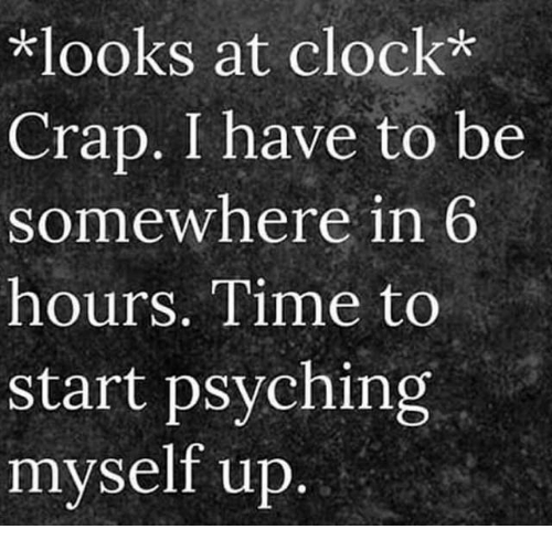 Clock, Dank, and Time: *looks at clock*  Crap. I have to be  somewhere in 6  hours. Time to  start psyching  myself up