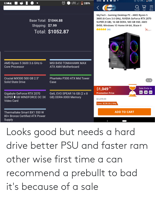 Looks Good: Looks good but needs a hard drive better PSU and faster ram other wise first time a can recommend a prebullt to bad it's because of a sale