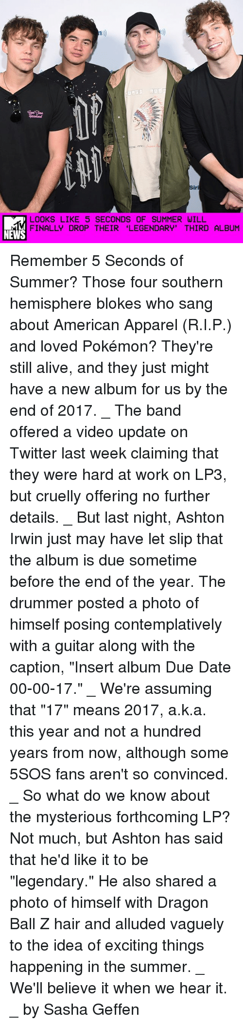 """dates: LOOKS LIKE 5 SECONDS OF SUMMER WILL  FINALLY DROP THEIR """"LEGENDARY' THIRD ALBUM  NEWS Remember 5 Seconds of Summer? Those four southern hemisphere blokes who sang about American Apparel (R.I.P.) and loved Pokémon? They're still alive, and they just might have a new album for us by the end of 2017. _ The band offered a video update on Twitter last week claiming that they were hard at work on LP3, but cruelly offering no further details. _ But last night, Ashton Irwin just may have let slip that the album is due sometime before the end of the year. The drummer posted a photo of himself posing contemplatively with a guitar along with the caption, """"Insert album Due Date 00-00-17."""" _ We're assuming that """"17"""" means 2017, a.k.a. this year and not a hundred years from now, although some 5SOS fans aren't so convinced. _ So what do we know about the mysterious forthcoming LP? Not much, but Ashton has said that he'd like it to be """"legendary."""" He also shared a photo of himself with Dragon Ball Z hair and alluded vaguely to the idea of exciting things happening in the summer. _ We'll believe it when we hear it. _ by Sasha Geffen"""