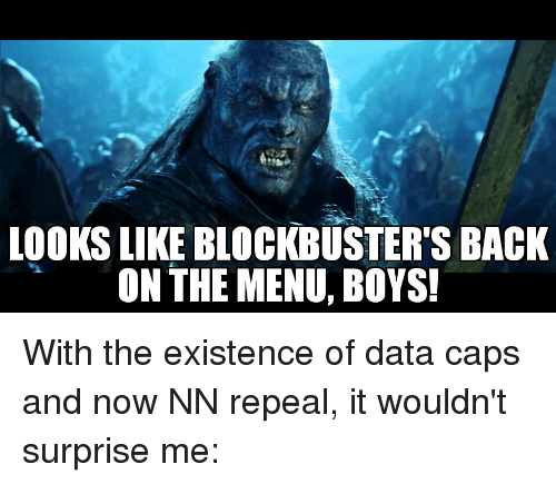 Advice Animals, Back, and Boys: LOOKS LIKE BLOCKBUSTER'S BACK  ON THE MENU, BOYS! With the existence of data caps and now NN repeal, it wouldn't surprise me: