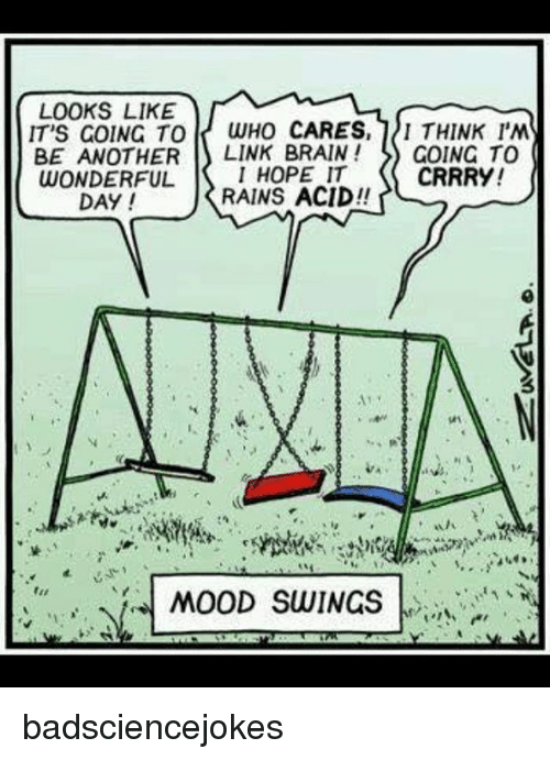 Memes, Mood, and Brain: LOOKS LIKE  IT'S GOING TO  WHO CARES  I THINK I'M  BE ANOTHER  LINK BRAIN GOING TO  WONDERFUL  I HOPE IT  CRRRY!  DAY!  RAINS ACID  AM  MOOD SWINGS badsciencejokes
