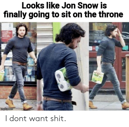 Jon Snow: Looks like Jon Snow is  finally going to sit on the throne  imgflip com I dont want shit.