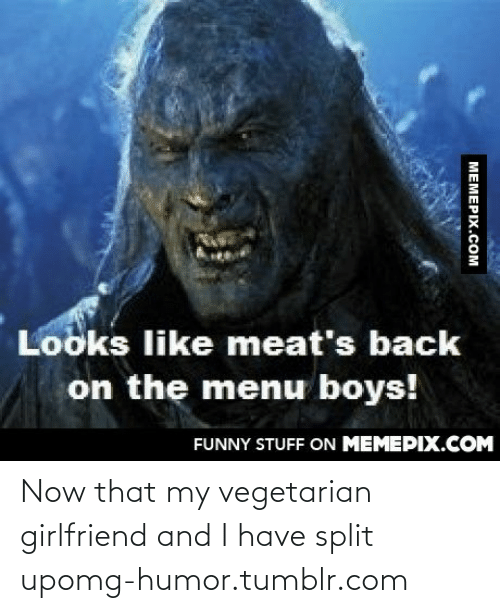 Vegetarian: Looks like meat's back  on the menu boys!  FUNNY STUFF ON MEMEPIX.COM  MEMEPIX.COM Now that my vegetarian girlfriend and I have split upomg-humor.tumblr.com