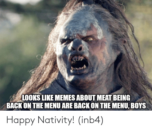 Memes, Happy, and Back: LOOKS LIKE MEMES ABOUT MEAT BEING  BACK ON THE MENU ARE BACK ON THE MENU, BOYS Happy Nativity! (inb4)