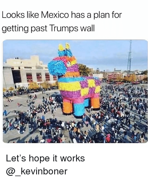 Funny, Meme, and Mexico: Looks like Mexico has a plan for  getting past Trumps wall Let's hope it works @_kevinboner