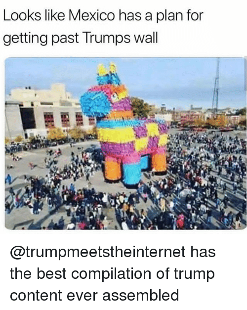 Trumps Wall: Looks like Mexico has a plan for  getting past Trumps wall @trumpmeetstheinternet has the best compilation of trump content ever assembled