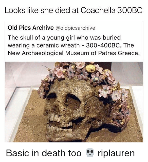 Coachella, Memes, and 300: Looks like she died at Coachella 300BC  Old Pics Archive  oldpicsarchive  The skull of a young girl who was buried  wearing a ceramic wreath 300-400BC. The  New Archaeological Museum of Patras Greece. Basic in death too 💀 riplauren
