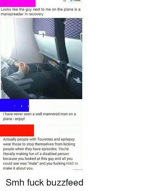 """tourettes: Looks like the guy next to me on the plane is a  manspreader in recovery  I have never seen a well mannered man on a  plane enjoy!  Actually people with Tourettes and epilepsy  wear those to stop themselves from kicking  people when they have episodes. You're  literally making fun of a disabled person  because you looked at this guy and all you  could see was """"male"""" and you fucking HAD to  make it about you. Smh fuck buzzfeed"""