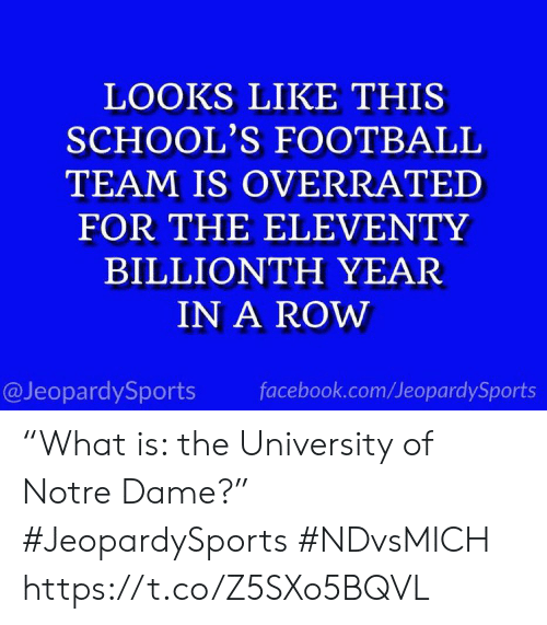 """Overrated: LOOKS LIKE THIS  SCHOOL'S FOOTBALL  TEAM IS OVERRATED  FOR THE ELEVENTY  BILLIONTH YEAR  IN A ROW  @JeopardySports  facebook.com/JeopardySports """"What is: the University of Notre Dame?"""" #JeopardySports #NDvsMICH https://t.co/Z5SXo5BQVL"""