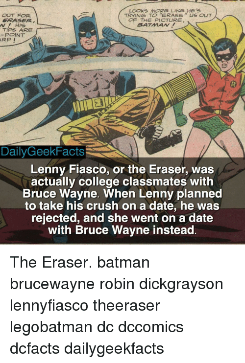 "Batman, College, and Crush: LOOKS MORE LIKE HES  TRYING TO ""ERASE CuT  OUT FOR  FRASER  OF THE PICTURE  BATMAN!  AV HIS.  TIPS ARE  POINT  ARP I  Daily Geek Facts  Lenny Fiasco, or the Eraser, was  actually college classmates with  Bruce Wayne. When Lenny planned  to take his crush on a date, he was  rejected, and she went on a date  with Bruce Wayne instead The Eraser. batman brucewayne robin dickgrayson lennyfiasco theeraser legobatman dc dccomics dcfacts dailygeekfacts"