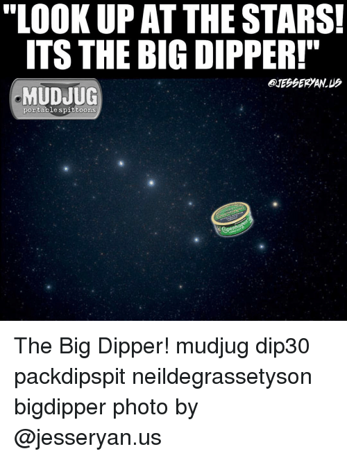 """dipper: """"LOOKUP AT THE STARS!  ITS THE BIG DIPPER!  MUDJUG  portable spittoons  Spener The Big Dipper! mudjug dip30 packdipspit neildegrassetyson bigdipper photo by @jesseryan.us"""