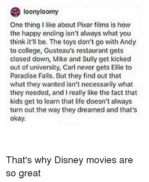 College, Disney, and Memes: loonyloomy  One thing I like about Pixar films is how  the happy ending isn't always what you  think be. toys don't go Andy  to college, Gusteau's restaurant gets  closed down, Mike and Sully get kicked  out of university, Carl never gets Ellie to  Paradise Falls. But they find out that  what they wanted isn't necessarily what  they needed, and I really like the fact that  kids get to learn that life doesn't always  turn out the way they dreamed and that's  okay. That's why Disney movies are so great