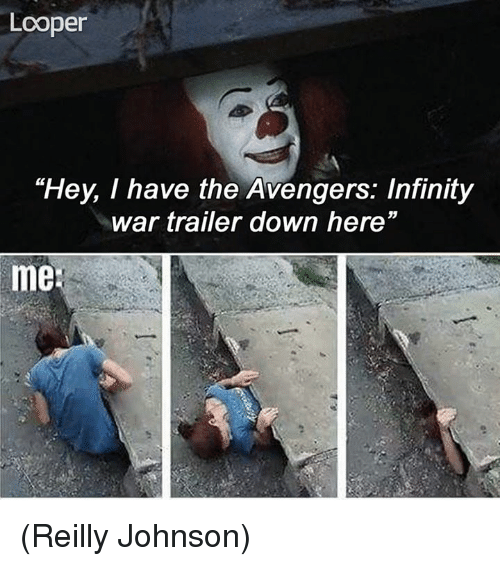 "johnsons: Looper  ""Hey, I have the Avengers: Infinity  war trailer down here""  me (Reilly Johnson)"