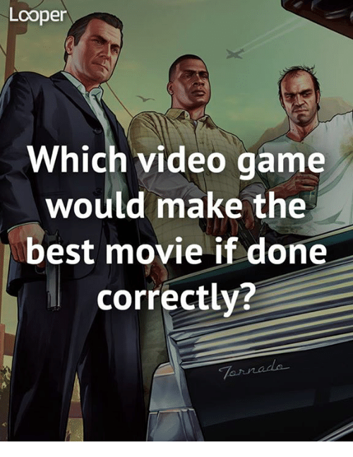 Memes, Video Games, and 🤖: Looper  Which video game  would make the  best movie if done  correctly?
