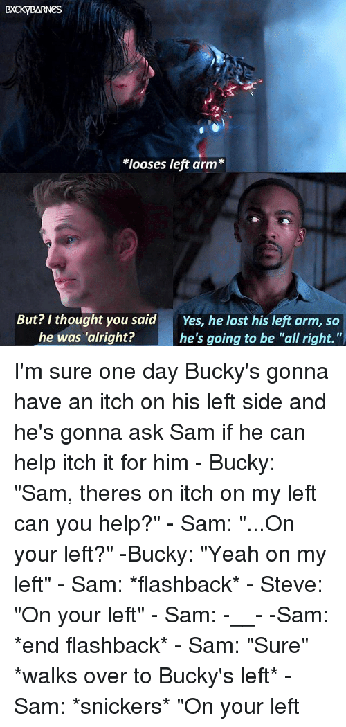 """looses: looses left arm*  But? I thought you said  he was 'alright?  Yes, he lost his left arm, so  he's going to be """"all right."""" I'm sure one day Bucky's gonna have an itch on his left side and he's gonna ask Sam if he can help itch it for him - Bucky: """"Sam, theres on itch on my left can you help?"""" - Sam: """"...On your left?"""" -Bucky: """"Yeah on my left"""" - Sam: *flashback* - Steve: """"On your left"""" - Sam: -__- -Sam: *end flashback* - Sam: """"Sure"""" *walks over to Bucky's left* - Sam: *snickers* """"On your left"""