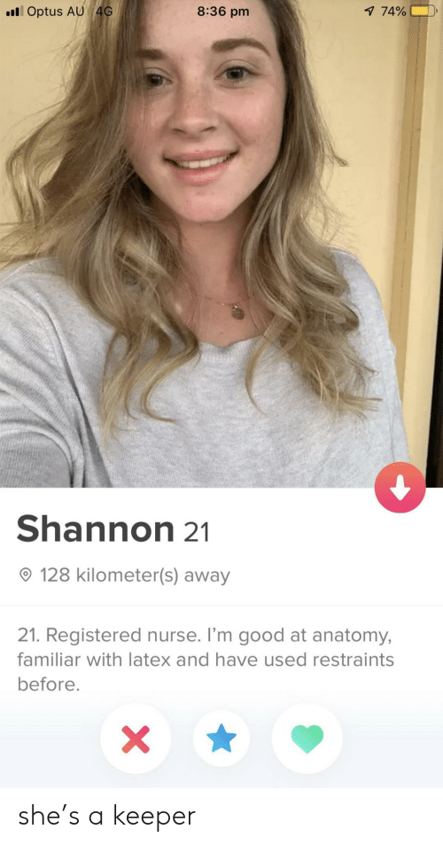 latex: lOptus AU 4G  8:36 pm  1 74%  Shannon 21  128 kilometer(s) away  21. Registered nurse. I'm good at anatomy,  familiar with latex and have used restraints  before.  X she's a keeper