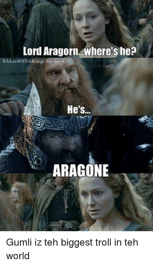 The Lord of the Rings, Troll, and World: Lord Aragorn where's he?  lorTel  He's..  ARAGONE Gumli iz teh biggest troll in teh world