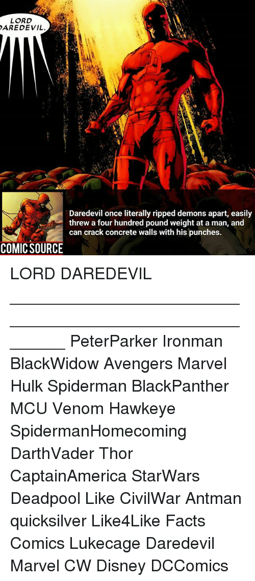 Threws: LORD  AREDEVIL  Daredevil once literally ripped demons apart, easily  threw a four hundred pound weight at a man, and  can crack concrete walls with his punches.  COMIC SOURCE LORD DAREDEVIL ________________________________________________________ PeterParker Ironman BlackWidow Avengers Marvel Hulk Spiderman BlackPanther MCU Venom Hawkeye SpidermanHomecoming DarthVader Thor CaptainAmerica StarWars Deadpool Like CivilWar Antman quicksilver Like4Like Facts Comics Lukecage Daredevil Marvel CW Disney DCComics