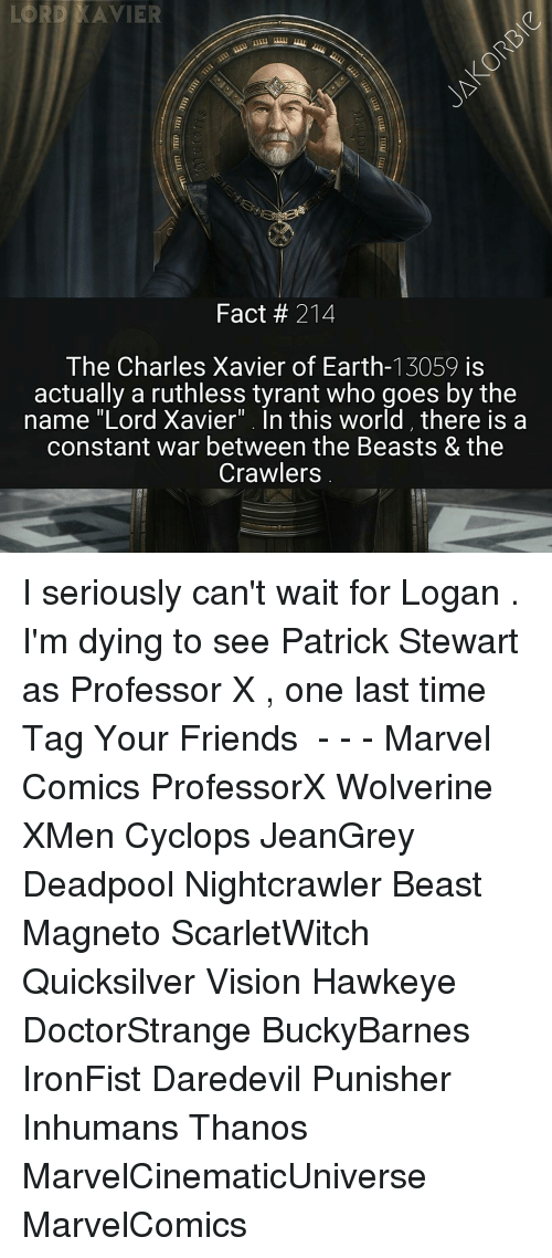 "Friends, Marvel Comics, and Memes: LORD AVIER  Fact 214  The Charles Xavier of Earth-13059 is  actually a ruthless tyrant who goes by the  name ""Lord Xavier"". In this world there is a  constant war between the Beasts & the  Crawlers I seriously can't wait for Logan . I'm dying to see Patrick Stewart as Professor X , one last time ⛒ 《 Tag Your Friends 》 - - - Marvel Comics ProfessorX Wolverine XMen Cyclops JeanGrey Deadpool Nightcrawler Beast Magneto ScarletWitch Quicksilver Vision Hawkeye DoctorStrange BuckyBarnes IronFist Daredevil Punisher Inhumans Thanos MarvelCinematicUniverse MarvelComics"