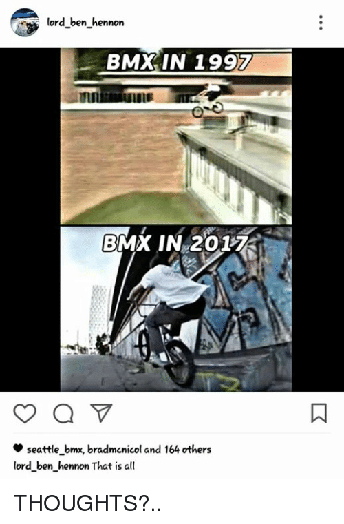 BMX: lord ben hennon  BMX IN 1997  BMX IN 201  seattle bmx, bradmcnicol and 164 others  lord ben hennon That is all THOUGHTS?..