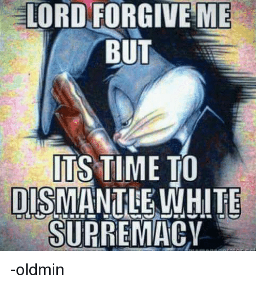 LORD FORGIVE ME BUT ITS TIME TO DISMANTLE WHITE SUPREMACY ...