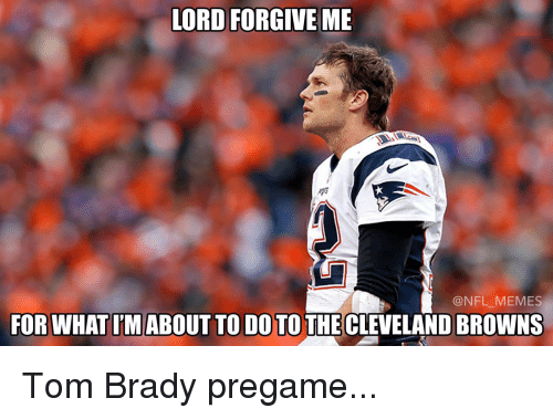 Cleveland Browns, Memes, and Tom Brady: LORD FORGIVE ME  @NFL MEMES  FOR WHAT IMABOUT TO DO TO THE CLEVELAND BROWNS Tom Brady pregame...