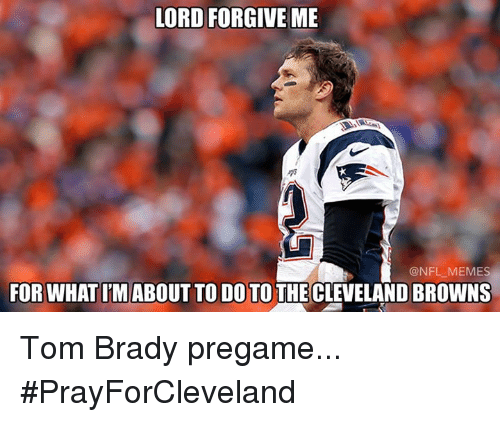 Cleveland Browns, Meme, and Memes: LORD FORGIVE ME  @NFL MEMES  FOR WHATIM ABOUT TO DO TO THE CLEVELAND BROWNS Tom Brady pregame... #PrayForCleveland