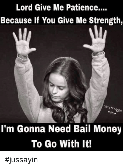 Bail Money: Lord Give Me Patience....  Because If You Give Me Strength,  iggles  'Alicia.  I'm Gonna Need Bail Money  To Go With It! #jussayin