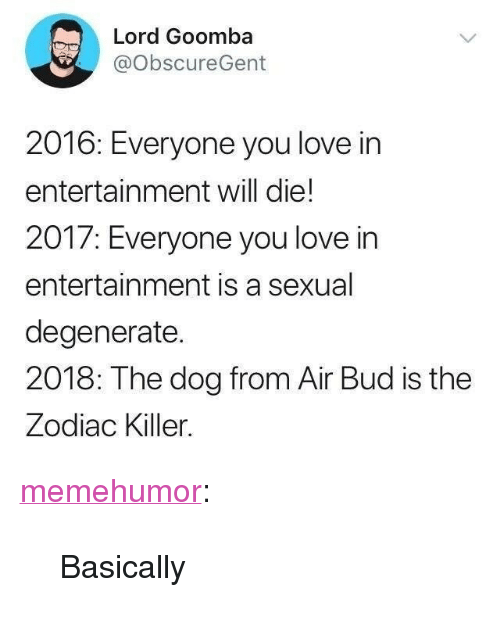 """the zodiac killer: Lord Goomba  @ObscureGent  2016: Ever  entertainment will die!  2017: Everyone you love in  entertainment is a sexual  degenerate.  2018: The dog from Air Bud is the  Zodiac Killer.  yone you love in <p><a href=""""http://memehumor.net/post/167414309120/basically"""" class=""""tumblr_blog"""">memehumor</a>:</p>  <blockquote><p>Basically</p></blockquote>"""