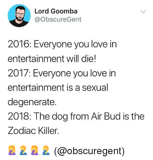 the zodiac killer: Lord Goomba  @obscureGent  2016: Everyone you love in  entertainment will die!  2017: Everyone you love in  entertainment is a sexual  degenerate.  2018: The dog from Air Bud is the  Zodiac Killer. 🤦♀️🤦♂️🤦♀️🤦♂️ (@obscuregent)