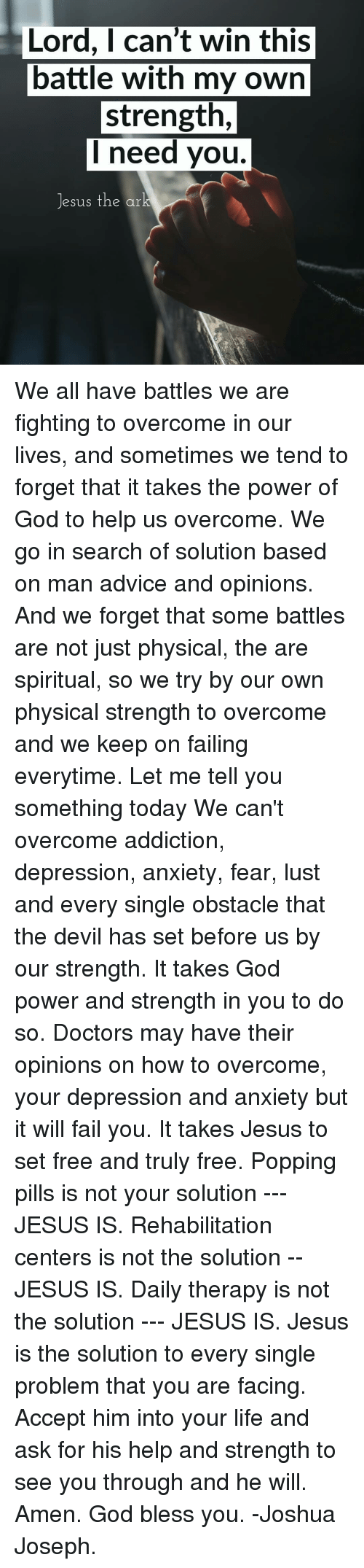 Depression And Anxiety: Lord, I can't win this  battle with my own  strength,  I need you.  Jesus the ar We all have battles we are fighting to overcome in our lives, and sometimes we tend to forget that it takes the power of God to help us overcome. We go in search of solution based on man advice and opinions. And we forget that some battles are not just physical, the are spiritual, so we try by our own physical strength to overcome and we keep on failing everytime. Let me tell you something today We can't overcome addiction, depression, anxiety, fear, lust and every single obstacle that the devil has set before us by our strength. It takes God power and strength in you to do so. Doctors may have their opinions on how to overcome, your depression and anxiety but it will fail you. It takes Jesus to set free and truly free. Popping pills is not your solution --- JESUS IS. Rehabilitation centers is not the solution -- JESUS IS. Daily therapy is not the solution --- JESUS IS. Jesus is the solution to every single problem that you are facing. Accept him into your life and ask for his help and strength to see you through and he will. Amen. God bless you. -Joshua Joseph.